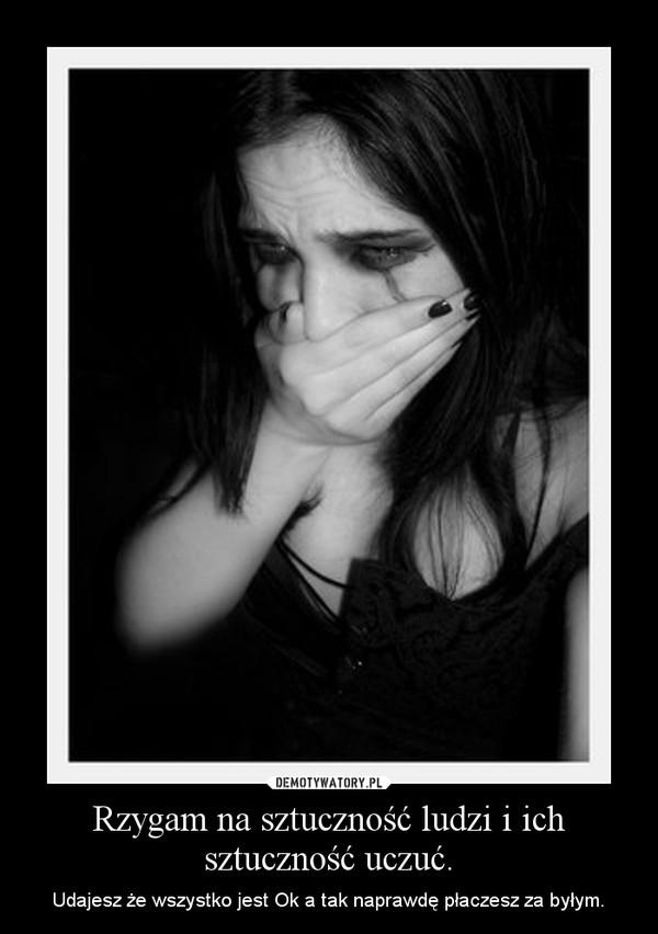 Rzygam na sztuczność ludzi i ich sztuczność uczuć. – Udajesz że wszystko jest Ok a tak naprawdę płaczesz za byłym.