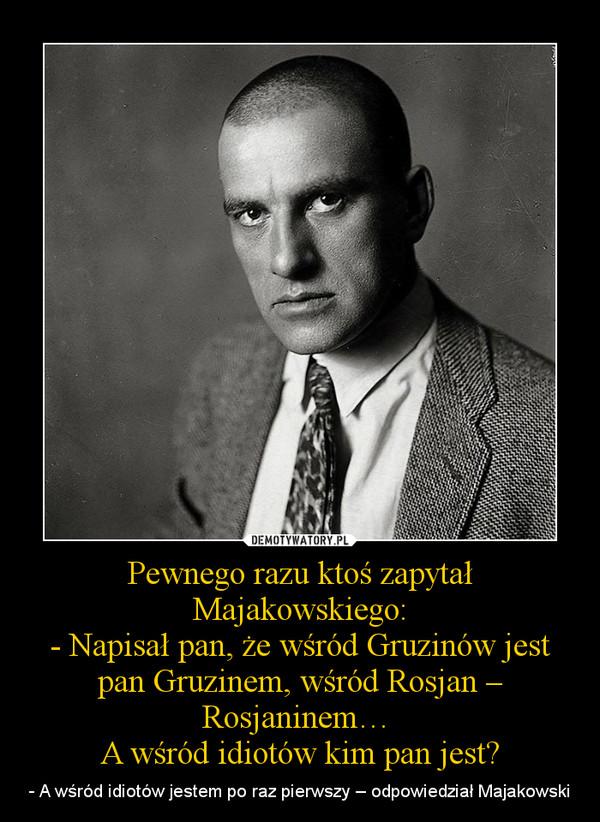 Pewnego razu ktoś zapytał Majakowskiego:- Napisał pan, że wśród Gruzinów jest pan Gruzinem, wśród Rosjan – Rosjaninem… A wśród idiotów kim pan jest? – - A wśród idiotów jestem po raz pierwszy – odpowiedział Majakowski