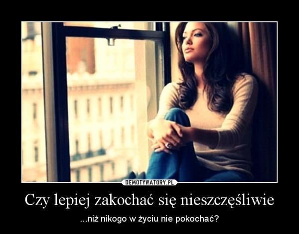 Czy lepiej zakochać się nieszczęśliwie – ...niż nikogo w życiu nie pokochać?