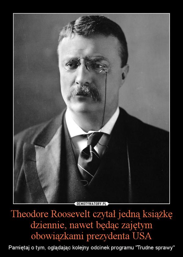 """Theodore Roosevelt czytał jedną książkę dziennie, nawet będąc zajętym obowiązkami prezydenta USA – Pamiętaj o tym, oglądając kolejny odcinek programu """"Trudne sprawy"""""""