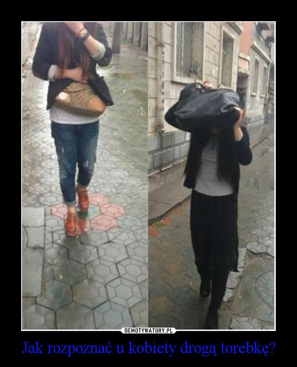 Jak rozpoznać u kobiety drogą torebkę? –