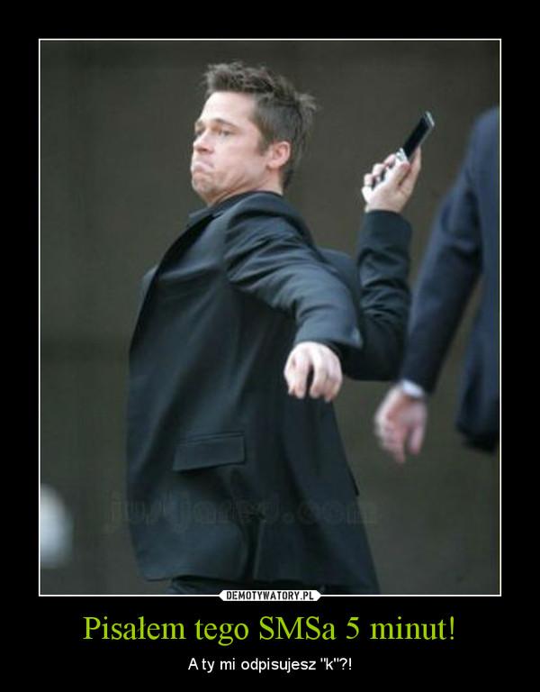 """Pisałem tego SMSa 5 minut! – A ty mi odpisujesz """"k""""?!"""