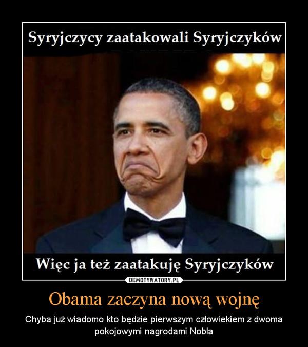 Obama zaczyna nową wojnę – Chyba już wiadomo kto będzie pierwszym człowiekiem z dwoma pokojowymi nagrodami Nobla