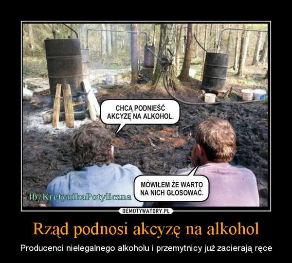 Rząd podnosi akcyzę na alkohol – Producenci nielegalnego alkoholu i przemytnicy już zacierają ręce