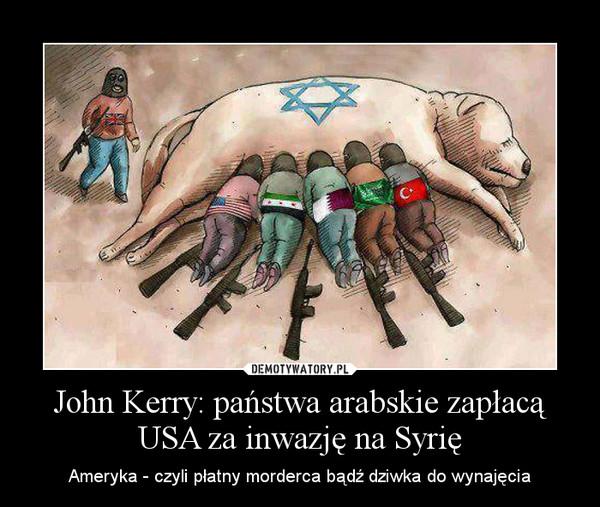 John Kerry: państwa arabskie zapłacą USA za inwazję na Syrię – Ameryka - czyli płatny morderca bądź dziwka do wynajęcia