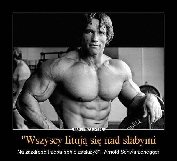 """""""Wszyscy litują się nad słabymi – Na zazdrość trzeba sobie zasłużyć"""" - Arnold Schwarzenegger"""