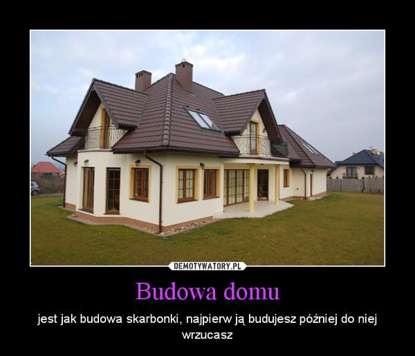 Budowa domu – jest jak budowa skarbonki, najpierw ją budujesz później do niej wrzucasz