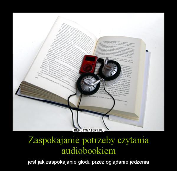 Zaspokajanie potrzeby czytania audiobookiem – jest jak zaspokajanie głodu przez oglądanie jedzenia