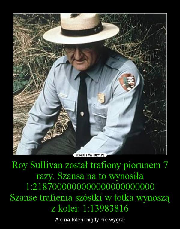 Roy Sullivan został trafiony piorunem 7 razy. Szansa na to wynosiła 1:2187000000000000000000000Szanse trafienia szóstki w totka wynoszą z kolei: 1:13983816 – Ale na loterii nigdy nie wygrał
