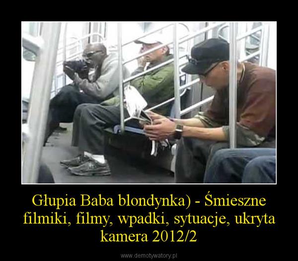 Głupia Baba blondynka) - Śmieszne filmiki, filmy, wpadki, sytuacje, ukryta kamera 2012/2 –