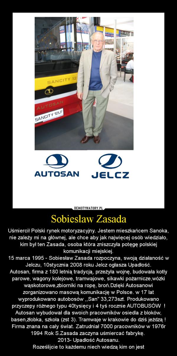 """Sobiesław Zasada – Uśmiercił Polski rynek motoryzacyjny. Jestem mieszkańcem Sanoka, nie zależy mi na głównej, ale chce aby jak najwięcej osób wiedziało, kim był ten Zasada, osoba która zniszczyła potęgę polskiej komunikacji miejskiej.15 marca 1995 - Sobiesław Zasada rozpoczyna, swoją działaność w Jelczu, 10stycznia 2008 roku Jelcz ogłasza Upadłość.Autosan, firma z 180 letnią tradycją, przeżyła wojnę, budowała kotły parowe, wagony kolejowe, tramwajowe, sikawki pożarnicze,wózki wąskotorowe,zbiorniki na ropę, broń.Dzięki Autosanowi zorganizowano masową komunikację w Polsce. w 17 lat wyprodukowano autobosów ,,San"""" 33,273szt. Produkowano przyczepy różnego typu 40tysięcy i 4 tyś rocznie AUTOBUSÓW  ! Autosan wybudował dla swoich pracowników osiedla z bloków, basen,żłobka, szkoła (zst 3). Tramwaje w krakowie do dziś jeżdzą ! Firma znana na cały świat. Zatrudniał 7000 pracowników w 1976r1994 Rok S.Zasada zaczyna uśmiercać fabrykę. 2013- Upadłość Autosanu.Roześlijcie to każdemu niech wiedzą kim on jest"""