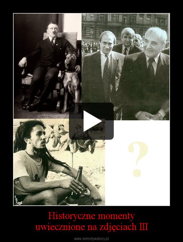 Historyczne momentyuwiecznione na zdjęciach III –