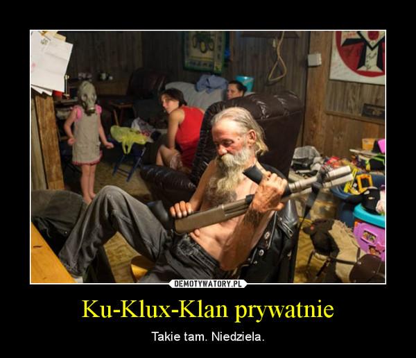 Ku-Klux-Klan prywatnie – Takie tam. Niedziela.