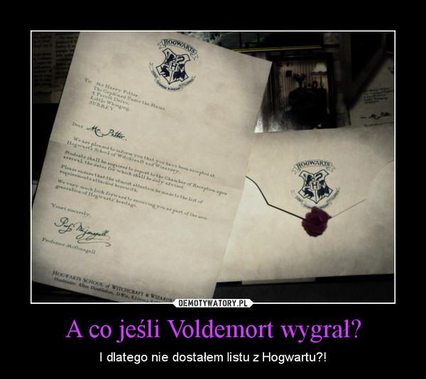A co jeśli Voldemort wygrał? – I dlatego nie dostałem listu z Hogwartu?!