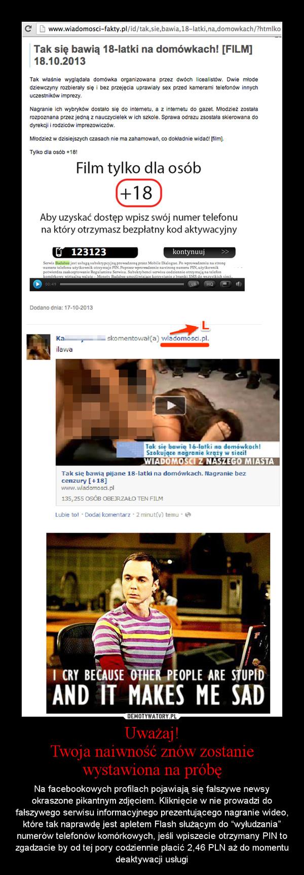 """Uważaj!Twoja naiwność znów zostanie wystawiona na próbę – Na facebookowych profilach pojawiają się fałszywe newsy okraszone pikantnym zdjęciem. Kliknięcie w nie prowadzi do fałszywego serwisu informacyjnego prezentującego nagranie wideo, które tak naprawdę jest apletem Flash służącym do """"wyłudzania"""" numerów telefonów komórkowych, jeśli wpiszecie otrzymany PIN to zgadzacie by od tej pory codziennie płacić 2,46 PLN aż do momentu deaktywacji usługi"""