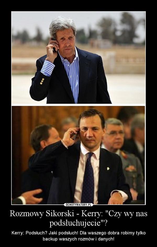 """Rozmowy Sikorski - Kerry: """"Czy wy nas podsłuchujecie""""? – Kerry: Podsłuch? Jaki podsłuch! Dla waszego dobra robimy tylko backup waszych rozmów i danych!"""