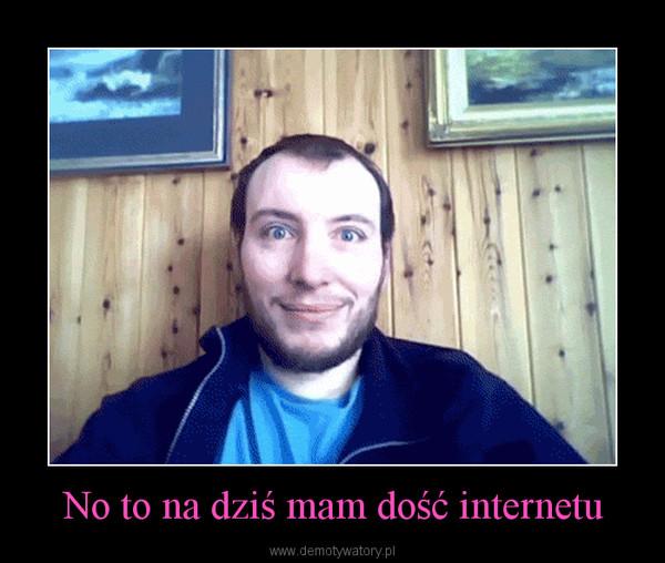 No to na dziś mam dość internetu –