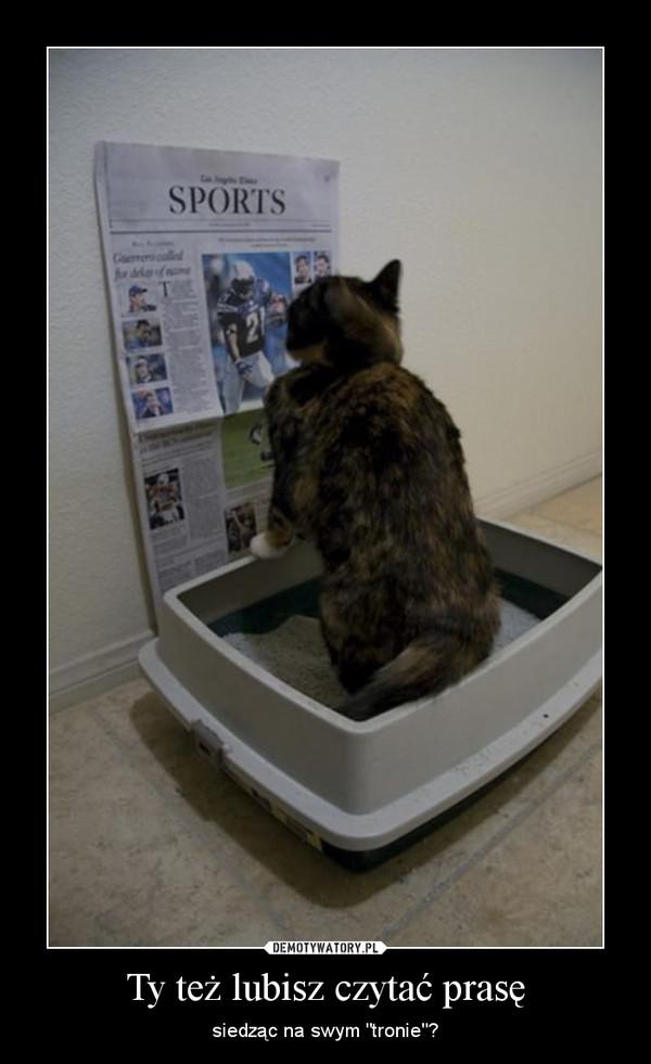 """Ty też lubisz czytać prasę – siedząc na swym """"tronie""""?"""