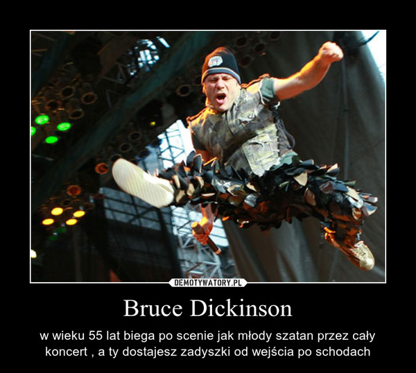 Bruce Dickinson – w wieku 55 lat biega po scenie jak młody szatan przez cały koncert , a ty dostajesz zadyszki od wejścia po schodach