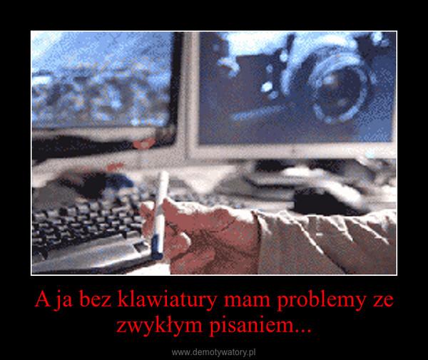 A ja bez klawiatury mam problemy ze zwykłym pisaniem... –