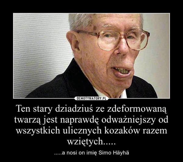 Ten stary dziadziuś ze zdeformowaną twarzą jest naprawdę odważniejszy od wszystkich ulicznych kozaków razem wziętych..... – .....a nosi on imię Simo Häyhä