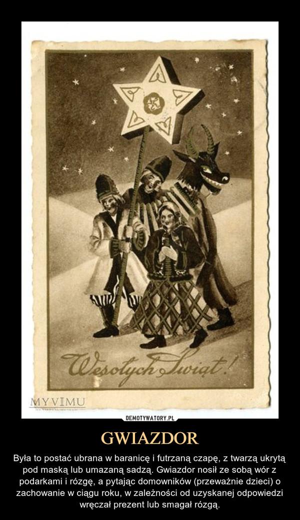 GWIAZDOR – Była to postać ubrana w baranicę i futrzaną czapę, z twarzą ukrytą pod maską lub umazaną sadzą. Gwiazdor nosił ze sobą wór z podarkami i rózgę, a pytając domowników (przeważnie dzieci) o zachowanie w ciągu roku, w zależności od uzyskanej odpowiedzi wręczał prezent lub smagał rózgą.