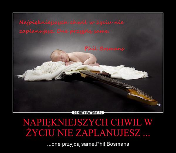 NAPIĘKNIEJSZYCH CHWIL W ŻYCIU NIE ZAPLANUJESZ ... – ...one przyjdą same.Phil Bosmans