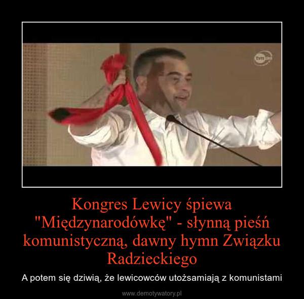 """Kongres Lewicy śpiewa """"Międzynarodówkę"""" - słynną pieśń komunistyczną, dawny hymn Związku Radzieckiego – A potem się dziwią, że lewicowców utożsamiają z komunistami"""