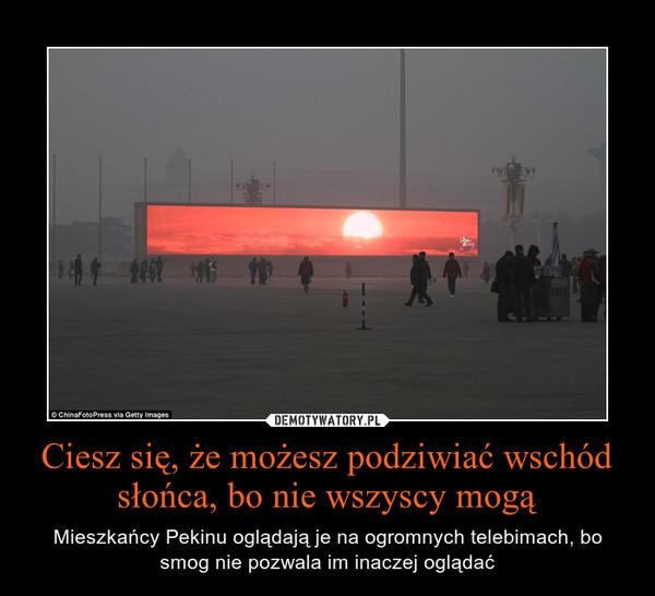Ciesz się, że możesz podziwiać wschód słońca, bo nie wszyscy mogą – Mieszkańcy Pekinu oglądają je na ogromnych telebimach, bo smog nie pozwala im inaczej oglądać
