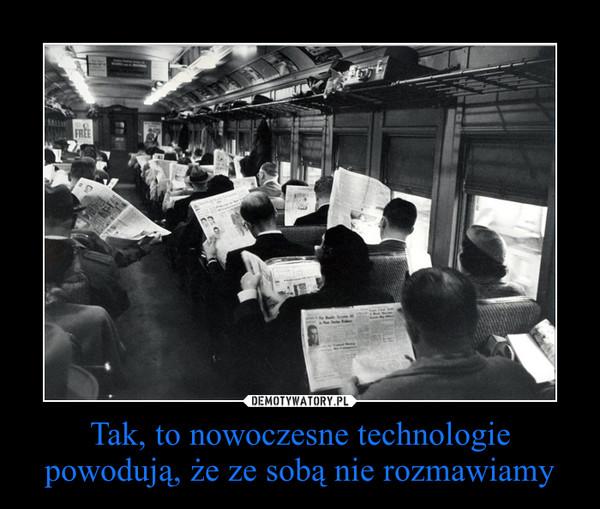 Tak, to nowoczesne technologie powodują, że ze sobą nie rozmawiamy –