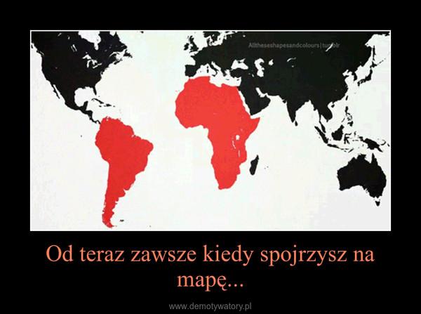 Od teraz zawsze kiedy spojrzysz na mapę... –