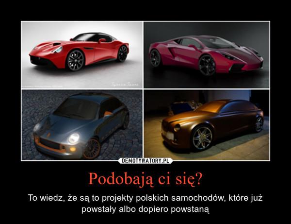 Podobają ci się? – To wiedz, że są to projekty polskich samochodów, które już powstały albo dopiero powstaną