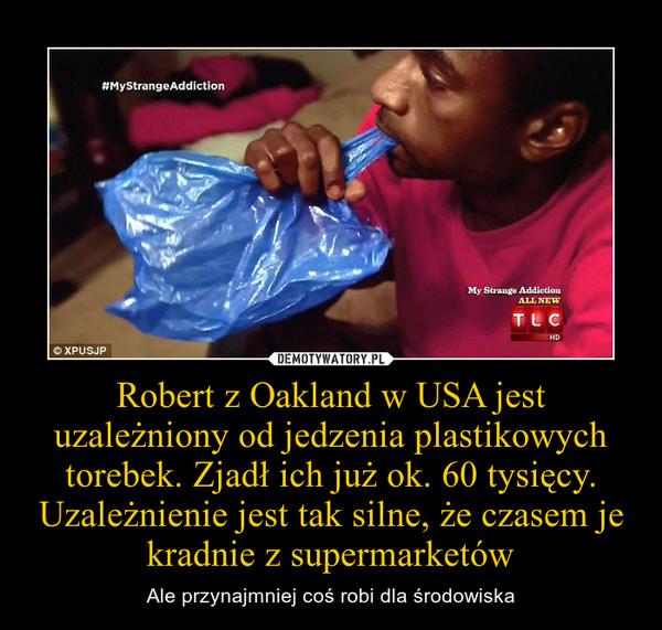 Robert z Oakland w USA jest uzależniony od jedzenia plastikowych torebek. Zjadł ich już ok. 60 tysięcy. Uzależnienie jest tak silne, że czasem je kradnie z supermarketów – Ale przynajmniej coś robi dla środowiska