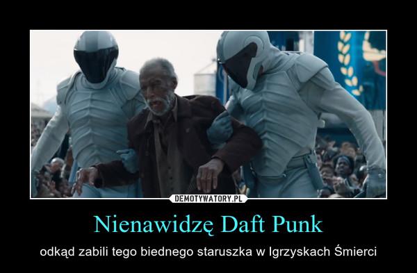 Nienawidzę Daft Punk – odkąd zabili tego biednego staruszka w Igrzyskach Śmierci