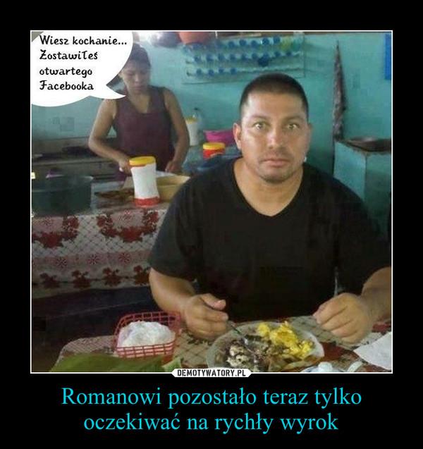 Romanowi pozostało teraz tylko oczekiwać na rychły wyrok –