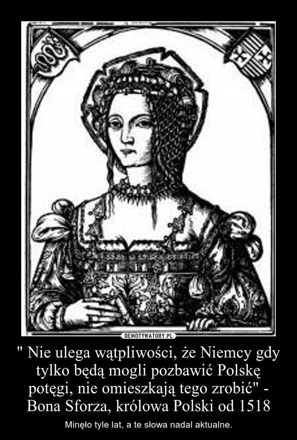 """"""" Nie ulega wątpliwości, że Niemcy gdy tylko będą mogli pozbawić Polskę potęgi, nie omieszkają tego zrobić"""" - Bona Sforza, królowa Polski od 1518 – Minęło tyle lat, a te słowa nadal aktualne."""