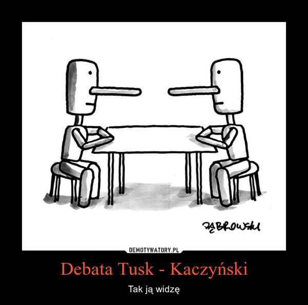 Debata Tusk - Kaczyński – Tak ją widzę