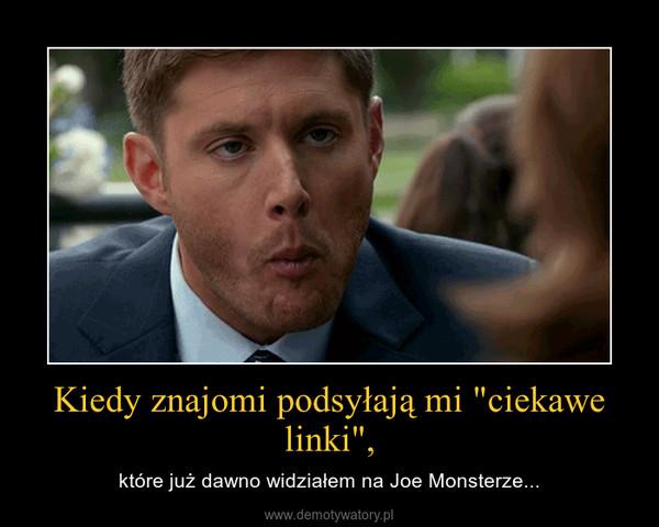 """Kiedy znajomi podsyłają mi """"ciekawe linki"""", – które już dawno widziałem na Joe Monsterze..."""