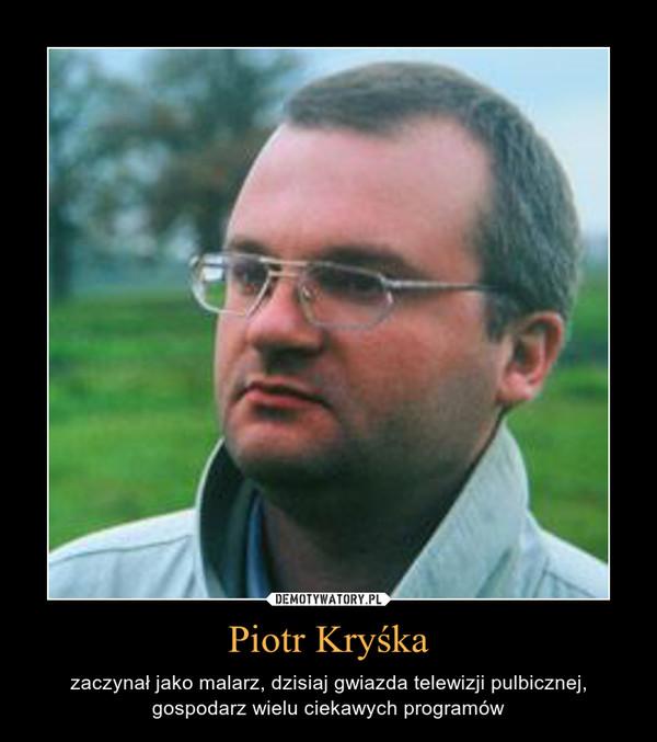 Piotr Kryśka – zaczynał jako malarz, dzisiaj gwiazda telewizji pulbicznej, gospodarz wielu ciekawych programów