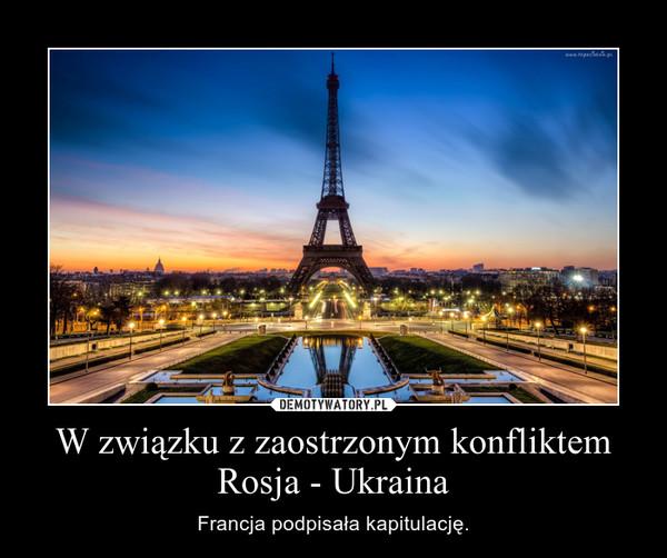 W związku z zaostrzonym konfliktem Rosja - Ukraina – Francja podpisała kapitulację.
