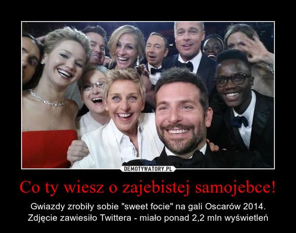 """Co ty wiesz o zajebistej samojebce! – Gwiazdy zrobiły sobie """"sweet focie"""" na gali Oscarów 2014.Zdjęcie zawiesiło Twittera - miało ponad 2,2 mln wyświetleń"""