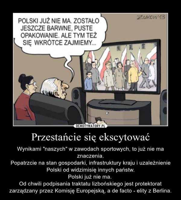 """Przestańcie się ekscytować – Wynikami """"naszych"""" w zawodach sportowych, to już nie ma znaczenia.Popatrzcie na stan gospodarki, infrastruktury kraju i uzależnienie Polski od widzimisię innych państw.Polski już nie ma. Od chwili podpisania traktatu lizbońskiego jest protektorat zarządzany przez Komisję Europejską, a de facto - elity z Berlina."""