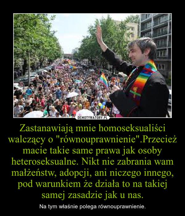 """Zastanawiają mnie homoseksualiści walczący o """"równouprawnienie"""".Przecież macie takie same prawa jak osoby heteroseksualne. Nikt nie zabrania wam małżeństw, adopcji, ani niczego innego, pod warunkiem że działa to na takiej samej zasadzie jak u na – Na tym właśnie polega równouprawnienie."""