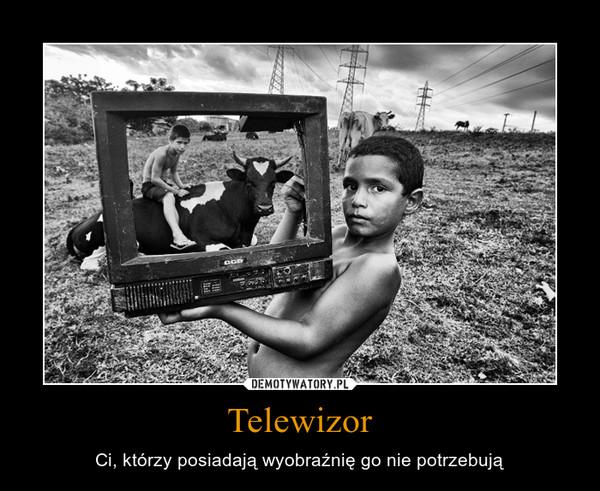 Telewizor – Ci, którzy posiadają wyobraźnię go nie potrzebują