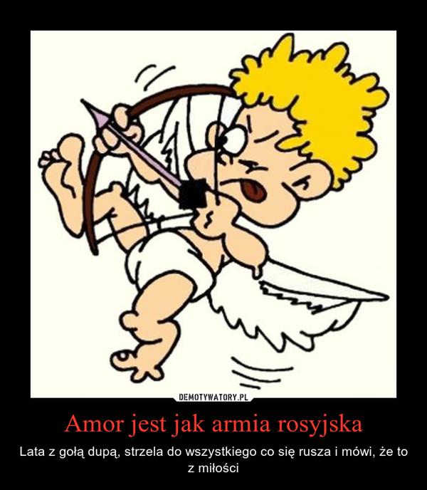 Amor jest jak armia rosyjska – Lata z gołą dupą, strzela do wszystkiego co się rusza i mówi, że to z miłości