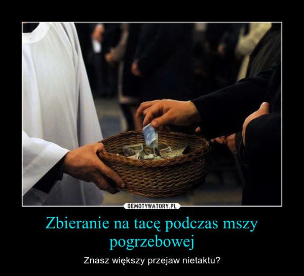 Zbieranie na tacę podczas mszy pogrzebowej – Znasz większy przejaw nietaktu?