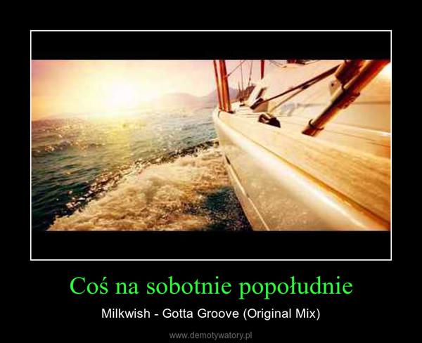 Coś na sobotnie popołudnie – Milkwish - Gotta Groove (Original Mix)
