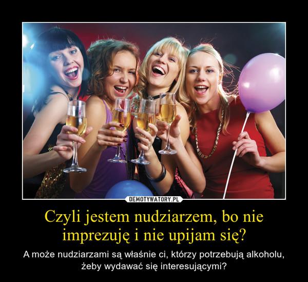 Czyli jestem nudziarzem, bo nie imprezuję i nie upijam się? – A może nudziarzami są właśnie ci, którzy potrzebują alkoholu, żeby wydawać się interesującymi?