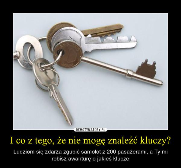 I co z tego, że nie mogę znaleźć kluczy? – Ludziom się zdarza zgubić samolot z 200 pasażerami, a Ty mi robisz awanturę o jakieś klucze