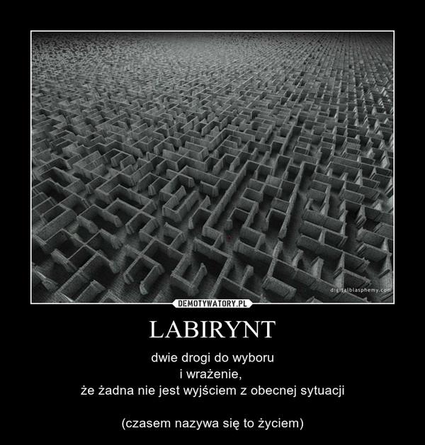 LABIRYNT – dwie drogi do wyboru\ni wrażenie, \nże żadna nie jest wyjściem z obecnej sytuacji\n\n(czasem nazywa się to życiem)